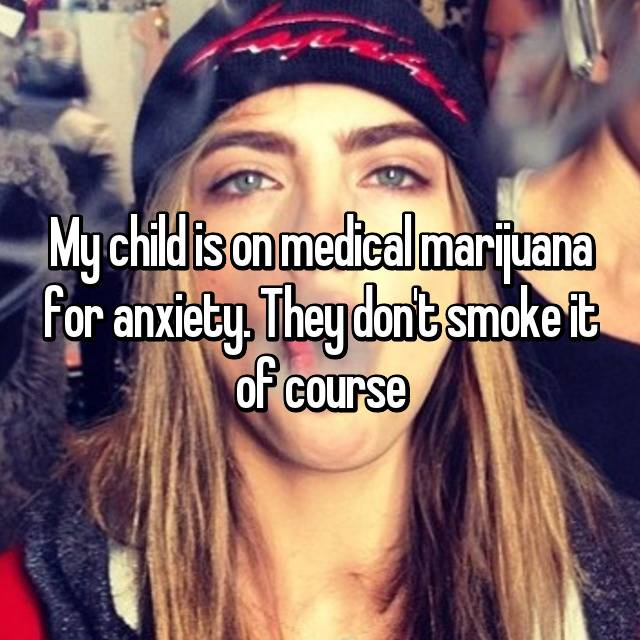 My child is on medical marijuana for anxiety. They don't smoke it of course
