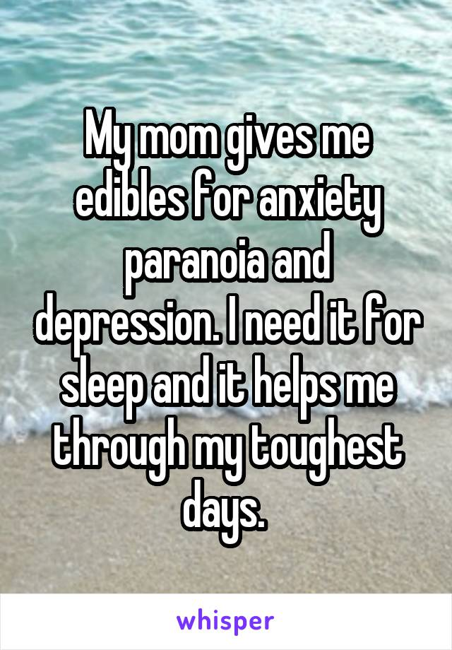 My mom gives me edibles for anxiety paranoia and depression. I need it for sleep and it helps me through my toughest days.