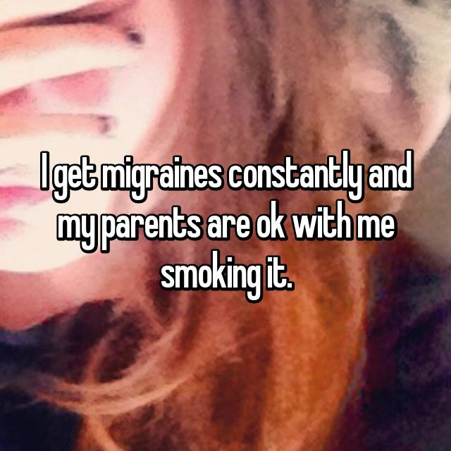 I get migraines constantly and my parents are ok with me smoking it.