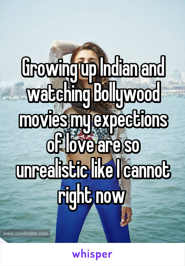 Growing up Indian and watching Bollywood movies my expections of love are so unrealistic like I cannot right now