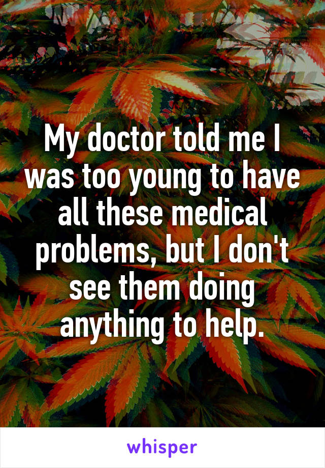 My doctor told me I was too young to have all these medical problems, but I don't see them doing anything to help.