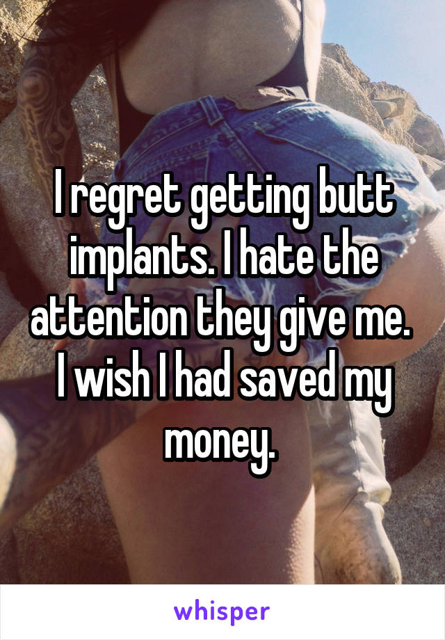 I regret getting butt implants. I hate the attention they give me.  I wish I had saved my money.