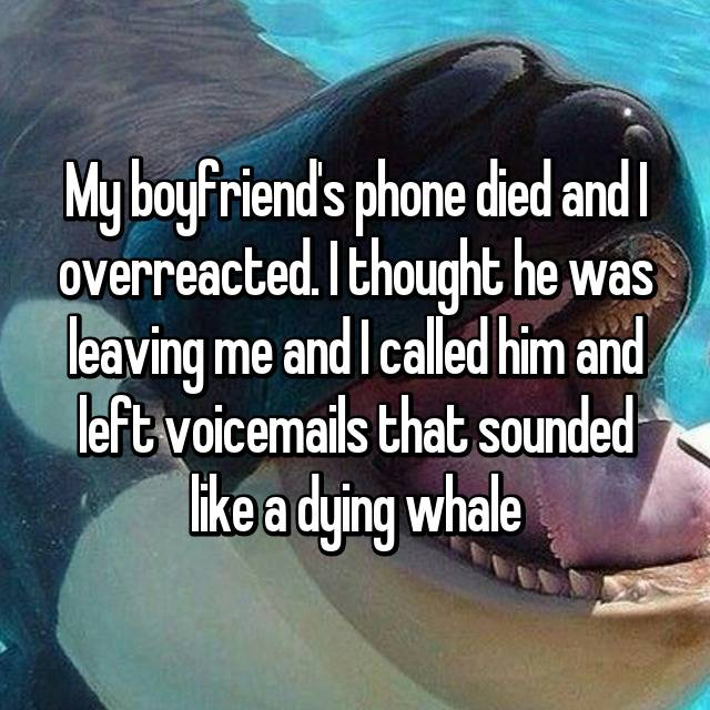 My boyfriend's phone died and I overreacted. I thought he was leaving me and I called him and left voicemails that sounded like a dying whale