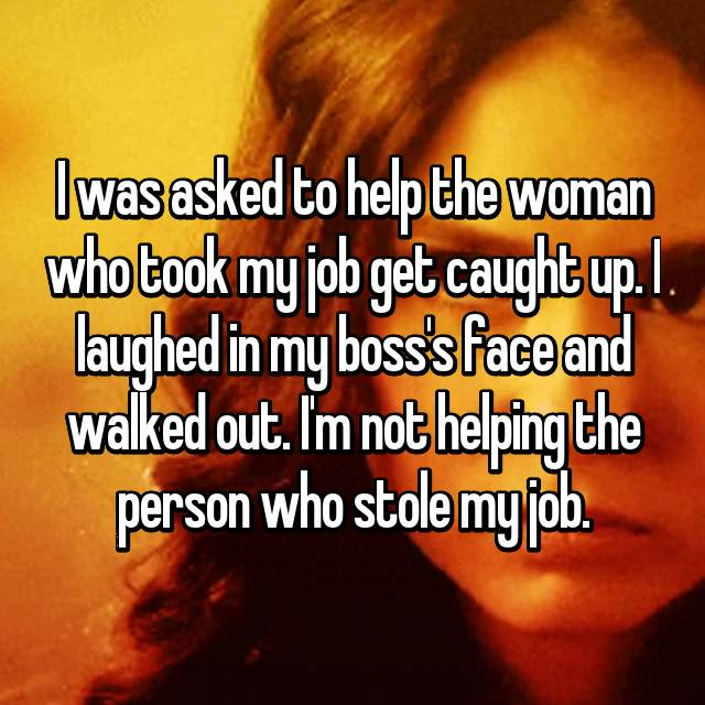 I was asked to help the woman who took my job get caught up. I laughed in my boss's face and walked out. I'm not helping the person who stole my job.