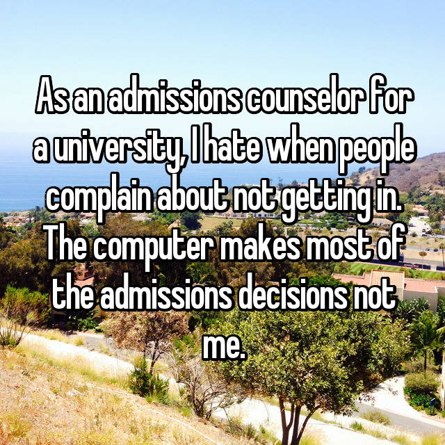 As an admissions counselor for a university, I hate when people complain about not getting in. The computer makes most of the admissions decisions not me.