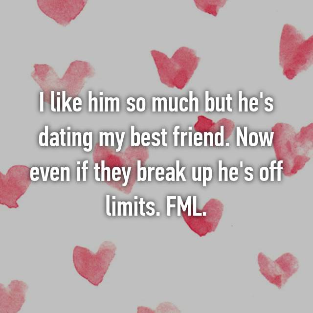 I like him so much but he's dating my best friend. Now even if they break up he's off limits. FML.