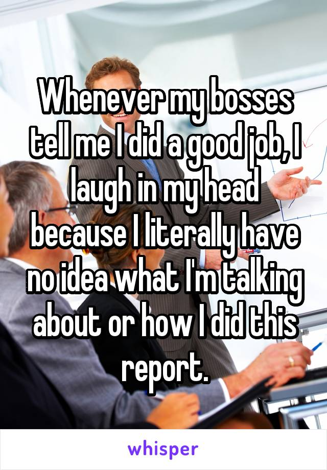 Whenever my bosses tell me I did a good job, I laugh in my head because I literally have no idea what I'm talking about or how I did this report.