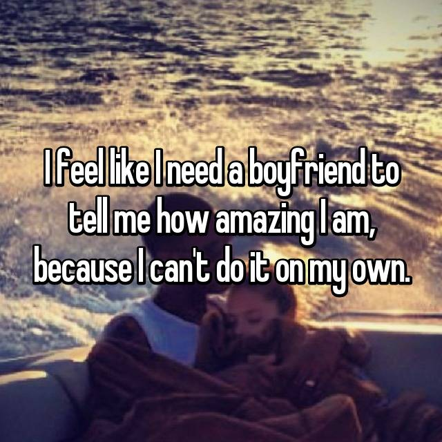 I feel like I need a boyfriend to tell me how amazing I am, because I can't do it on my own.