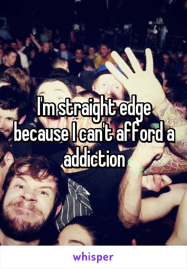 I'm straight edge because I can't afford a addiction