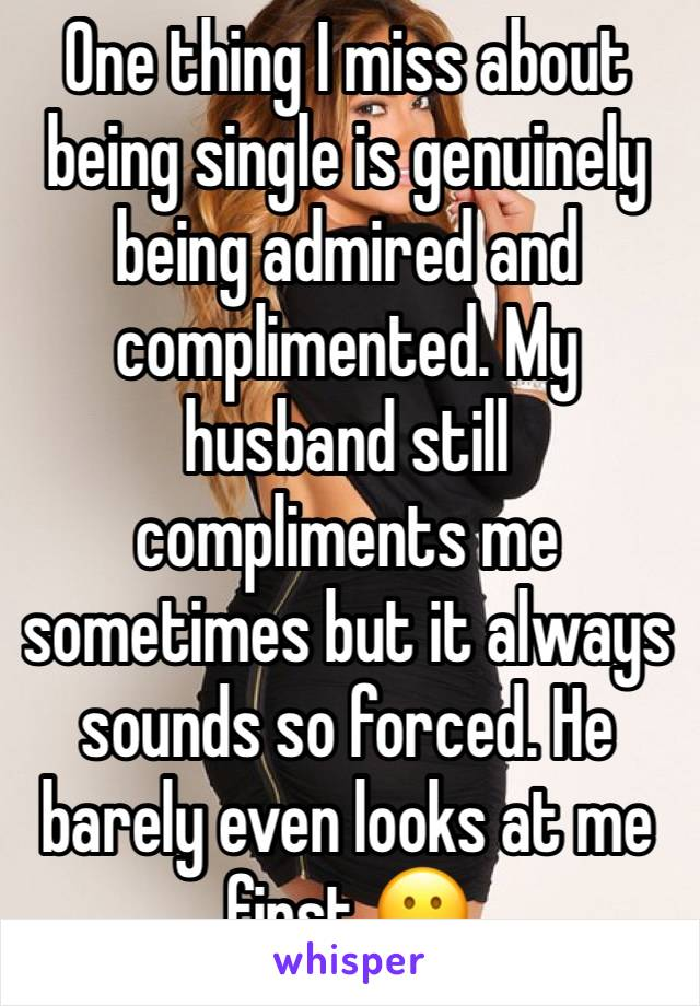 One thing I miss about being single is genuinely being admired and complimented. My husband still compliments me sometimes but it always sounds so forced. He barely even looks at me first 😕