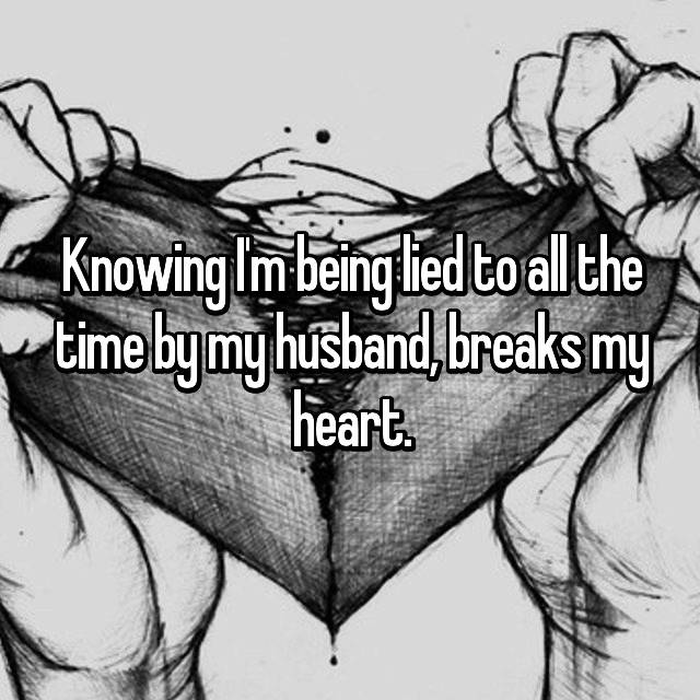 Knowing I'm being lied to all the time by my husband, breaks my heart.