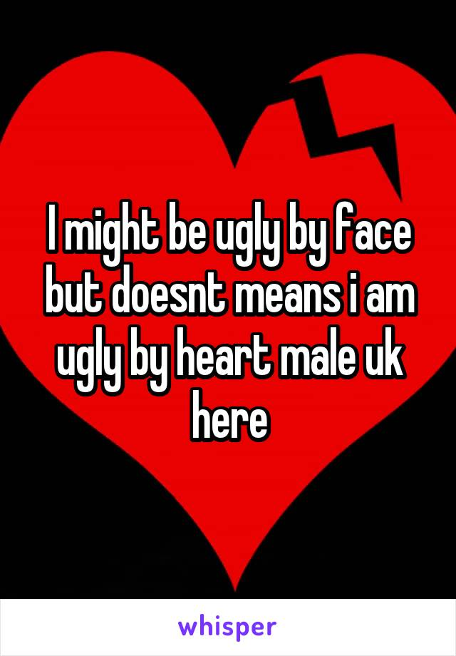 I might be ugly by face but doesnt means i am ugly by heart male uk here