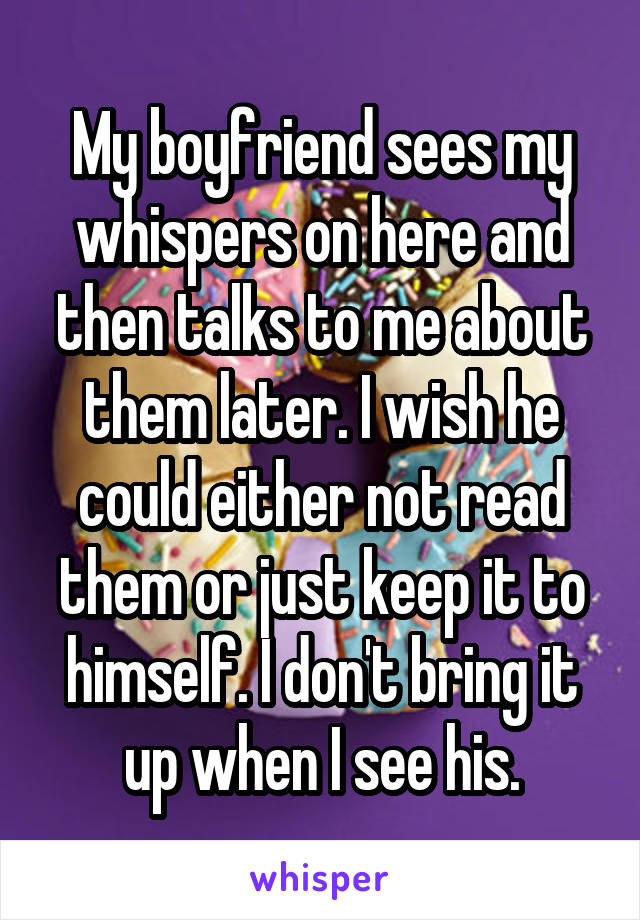 My boyfriend sees my whispers on here and then talks to me about them later. I wish he could either not read them or just keep it to himself. I don't bring it up when I see his.