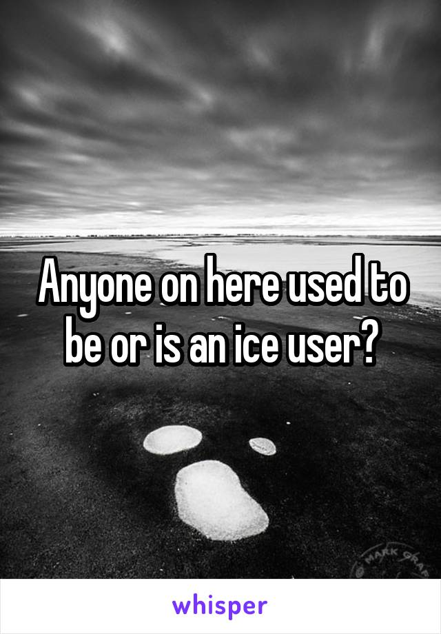 Anyone on here used to be or is an ice user?