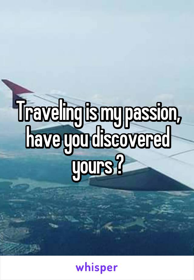 Traveling is my passion, have you discovered yours ?
