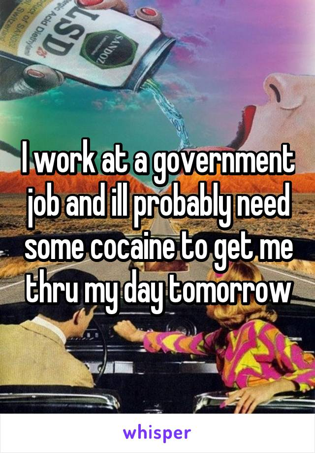 I work at a government job and ill probably need some cocaine to get me thru my day tomorrow