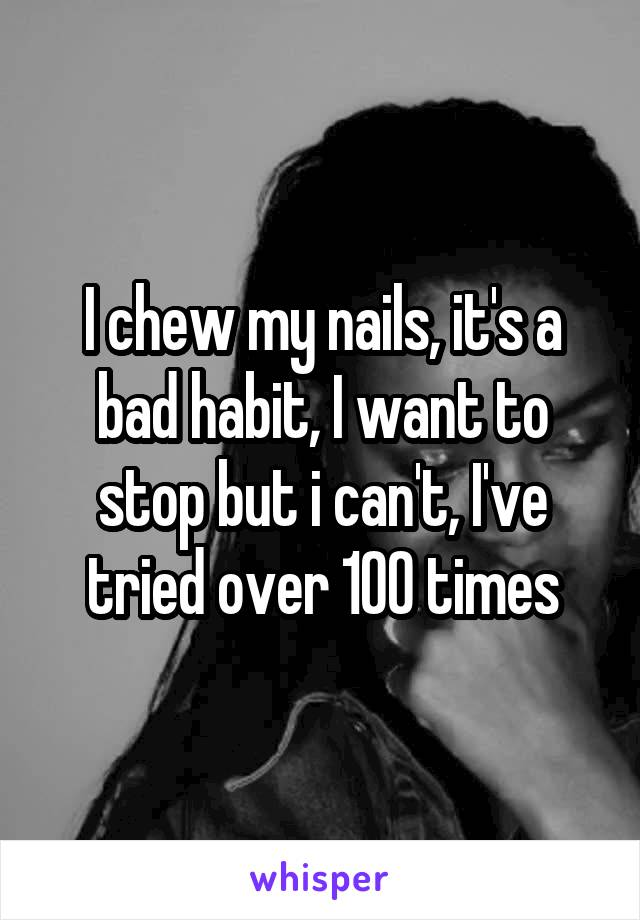 I chew my nails, it's a bad habit, I want to stop but i can't, I've tried over 100 times