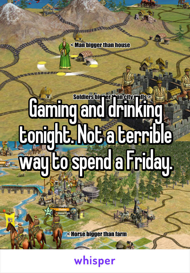 Gaming and drinking tonight. Not a terrible way to spend a Friday.