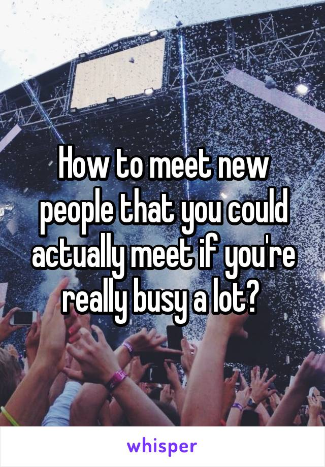 How to meet new people that you could actually meet if you're really busy a lot?