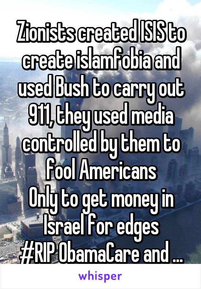Zionists created ISIS to create islamfobia and used Bush to carry out 911, they used media controlled by them to fool Americans Only to get money in Israel for edges #RIP ObamaCare and ...