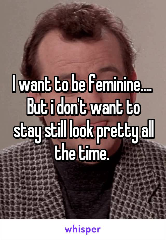 I want to be feminine....  But i don't want to stay still look pretty all the time.