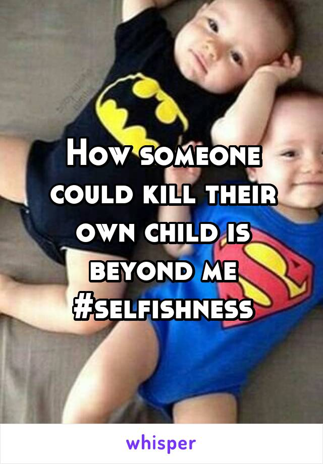How someone could kill their own child is beyond me #selfishness