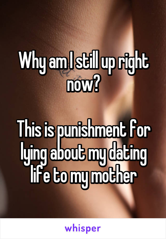 Why am I still up right now?  This is punishment for lying about my dating life to my mother