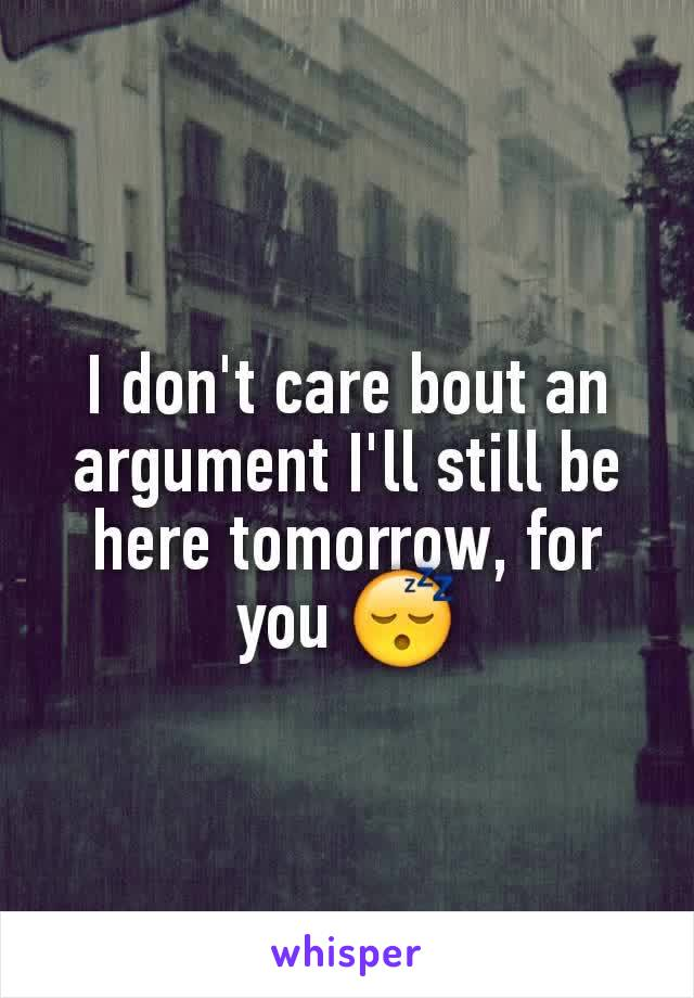 I don't care bout an argument I'll still be here tomorrow, for you 😴
