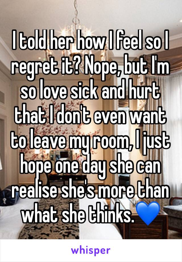 I told her how I feel so I regret it? Nope, but I'm so love sick and hurt that I don't even want to leave my room, I just hope one day she can realise she's more than what she thinks.💙