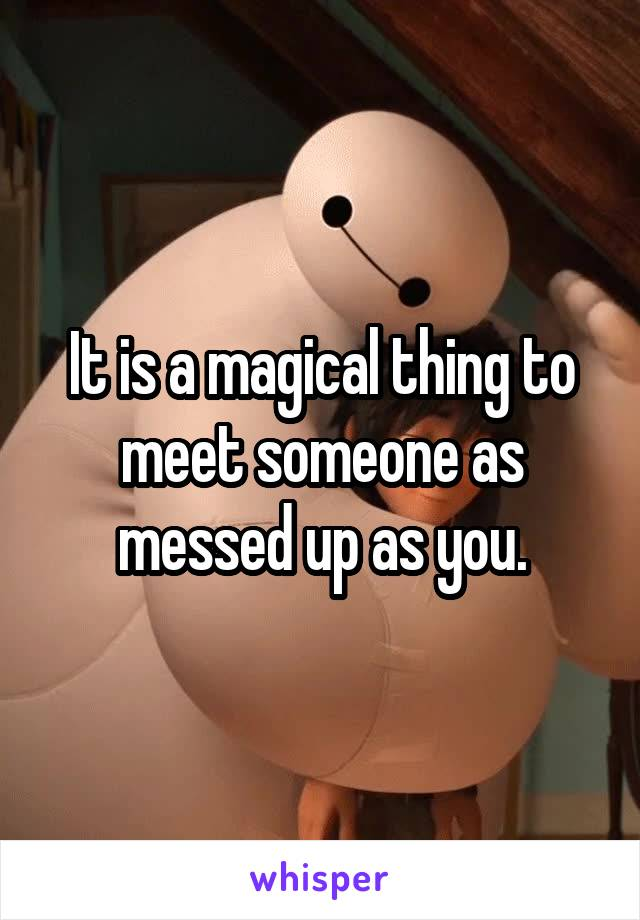 It is a magical thing to meet someone as messed up as you.