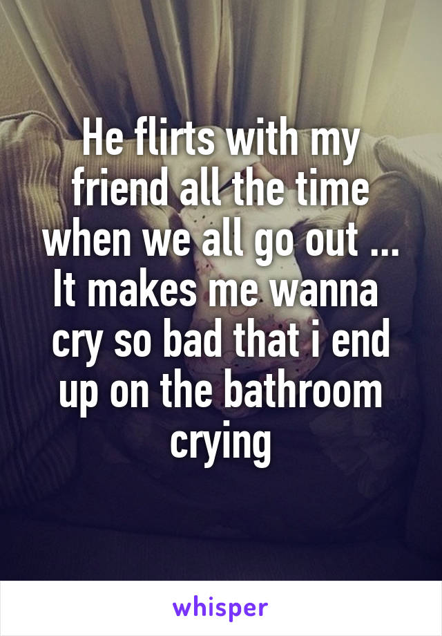 He flirts with my friend all the time when we all go out ... It makes me wanna  cry so bad that i end up on the bathroom crying