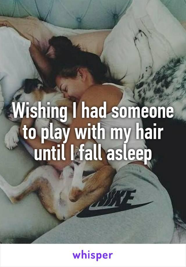 Wishing I had someone to play with my hair until I fall asleep