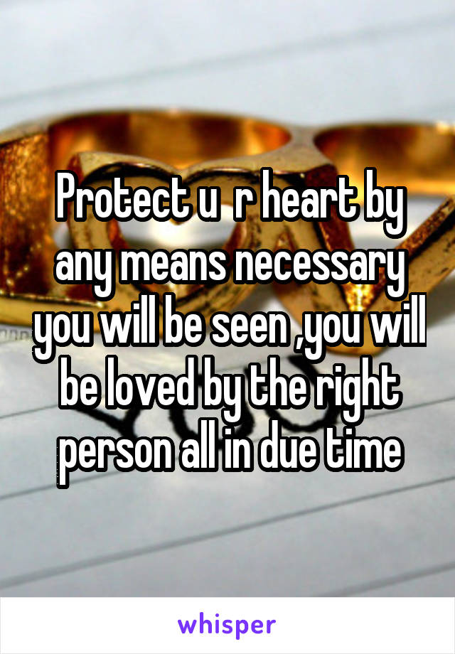 Protect u  r heart by any means necessary you will be seen ,you will be loved by the right person all in due time