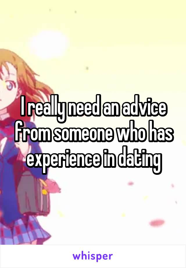 I really need an advice from someone who has experience in dating