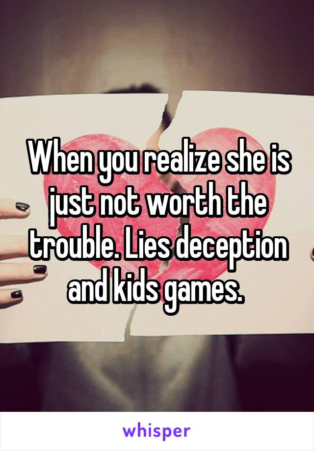 When you realize she is just not worth the trouble. Lies deception and kids games.