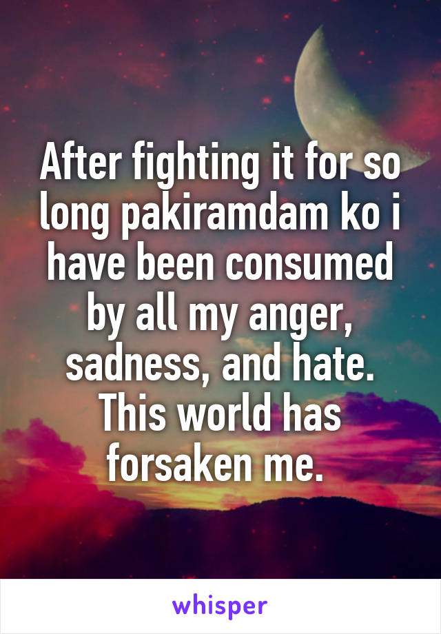 After fighting it for so long pakiramdam ko i have been consumed by all my anger, sadness, and hate. This world has forsaken me.