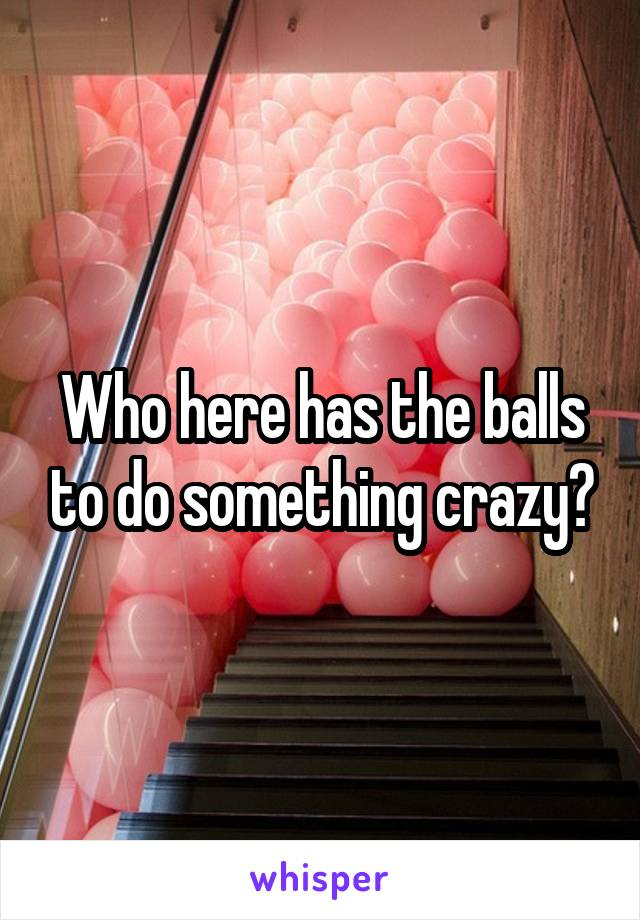 Who here has the balls to do something crazy?