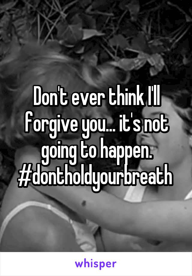 Don't ever think I'll forgive you... it's not going to happen. #dontholdyourbreath