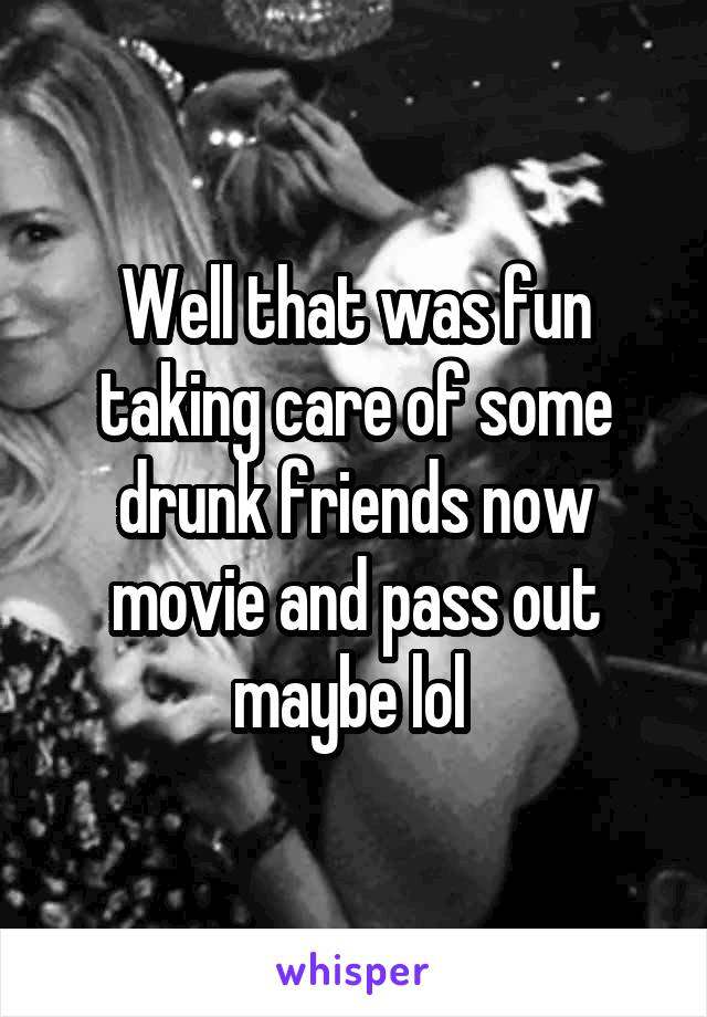 Well that was fun taking care of some drunk friends now movie and pass out maybe lol