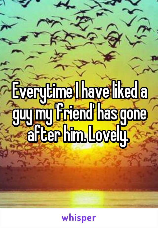 Everytime I have liked a guy my 'friend' has gone after him. Lovely.