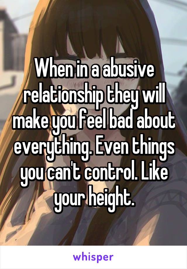When in a abusive relationship they will make you feel bad about everything. Even things you can't control. Like your height.
