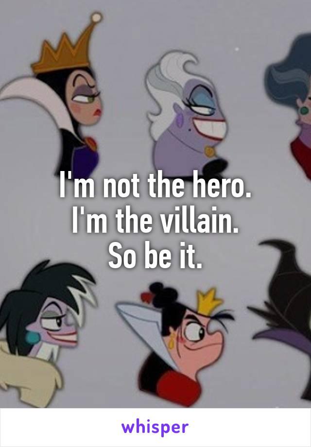 I'm not the hero. I'm the villain. So be it.