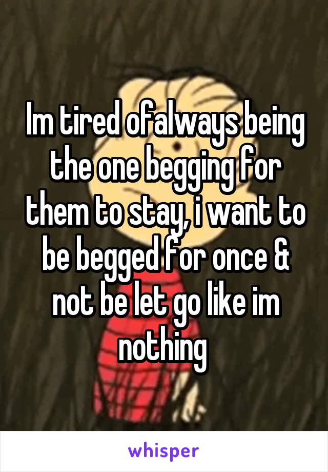 Im tired ofalways being the one begging for them to stay, i want to be begged for once & not be let go like im nothing