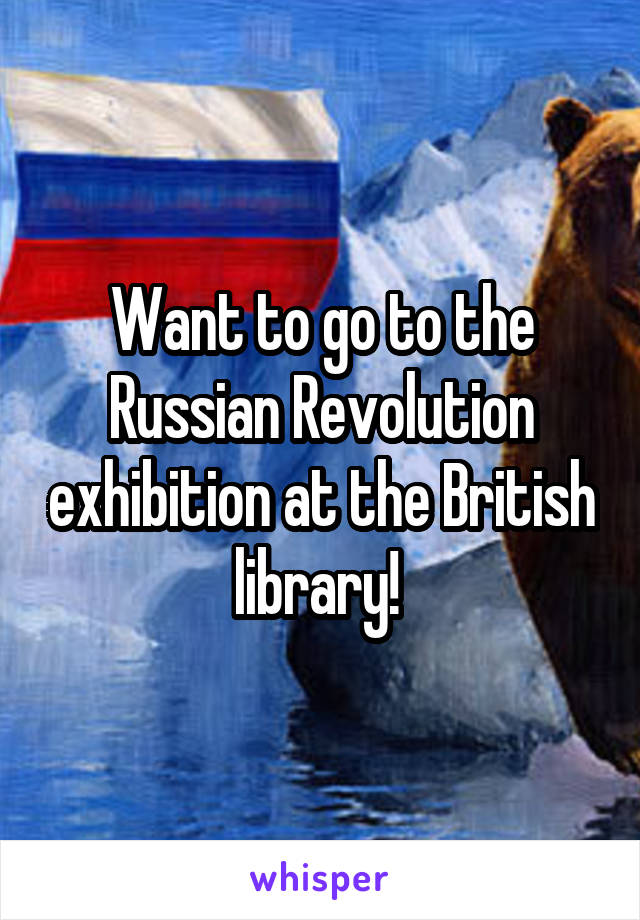 Want to go to the Russian Revolution exhibition at the British library!