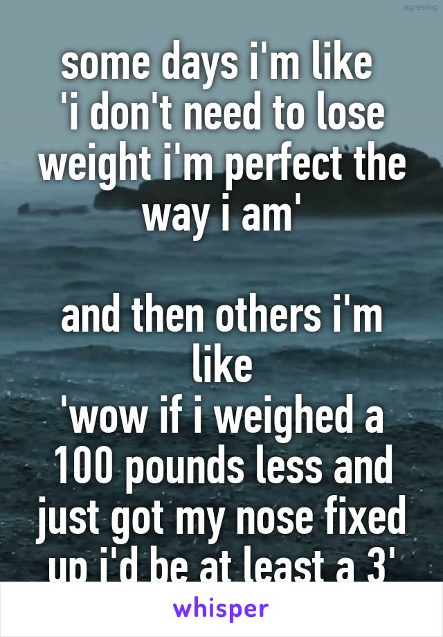 some days i'm like  'i don't need to lose weight i'm perfect the way i am'  and then others i'm like 'wow if i weighed a 100 pounds less and just got my nose fixed up i'd be at least a 3'