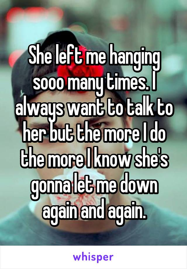 She left me hanging sooo many times. I always want to talk to her but the more I do the more I know she's gonna let me down again and again.