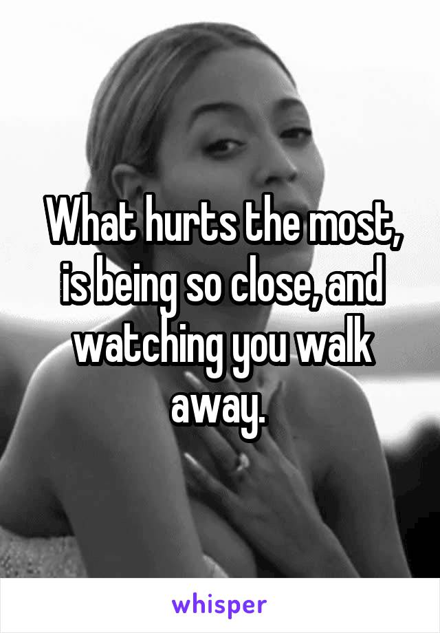 What hurts the most, is being so close, and watching you walk away.