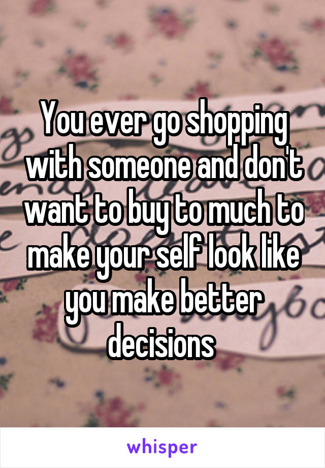 You ever go shopping with someone and don't want to buy to much to make your self look like you make better decisions