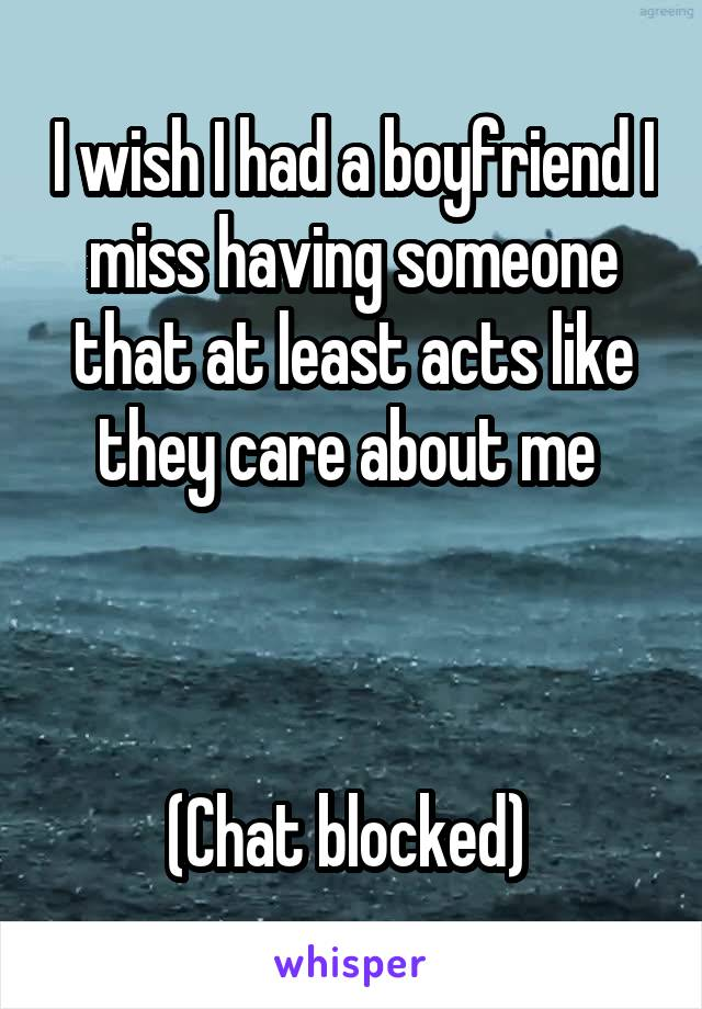 I wish I had a boyfriend I miss having someone that at least acts like they care about me     (Chat blocked)