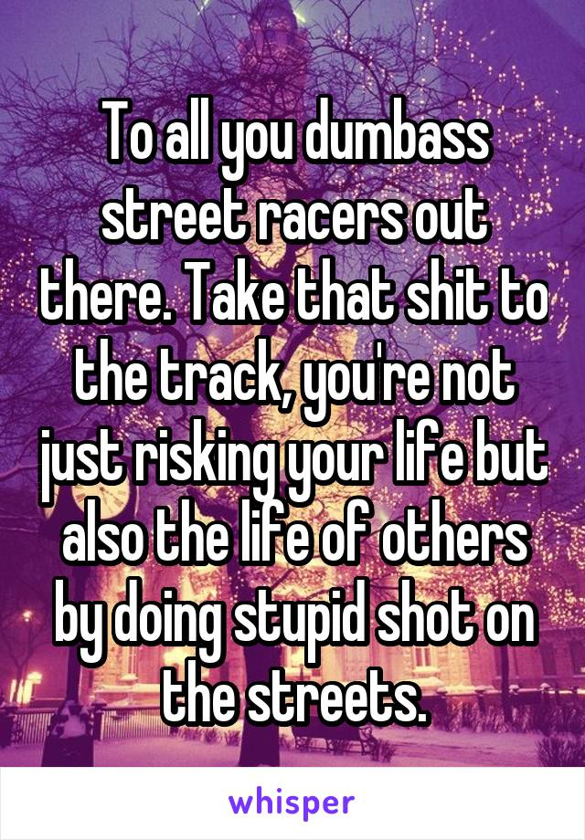 To all you dumbass street racers out there. Take that shit to the track, you're not just risking your life but also the life of others by doing stupid shot on the streets.